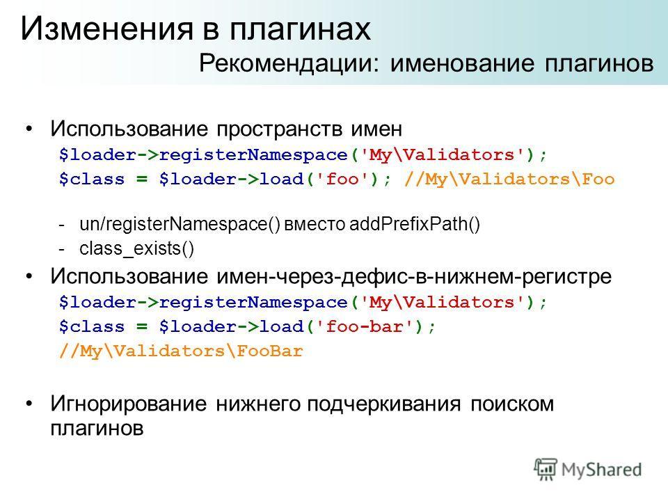 Использование пространств имен $loader->registerNamespace('My\Validators'); $class = $loader->load('foo'); //My\Validators\Foo -un/registerNamespace() вместо addPrefixPath() -class_exists() Использование имен-через-дефис-в-нижнем-регистре $loader->re