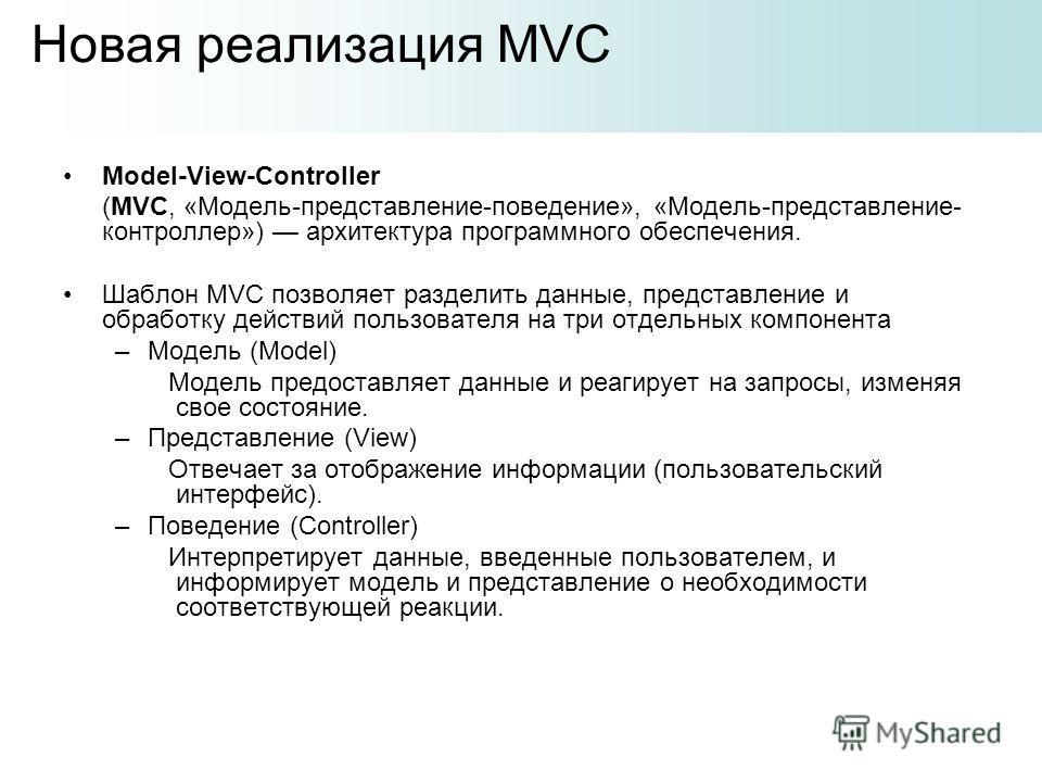 Model-View-Controller (MVC, «Модель-представление-поведение», «Модель-представление- контроллер») архитектура программного обеспечения. Шаблон MVC позволяет разделить данные, представление и обработку действий пользователя на три отдельных компонента