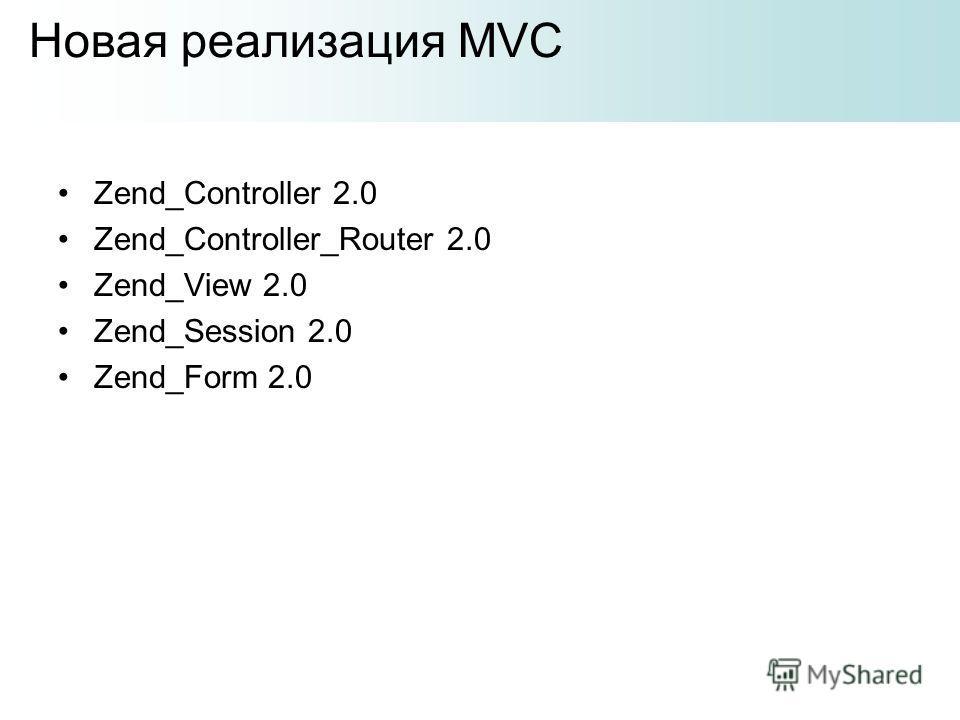 Zend_Controller 2.0 Zend_Controller_Router 2.0 Zend_View 2.0 Zend_Session 2.0 Zend_Form 2.0 Новая реализация MVC