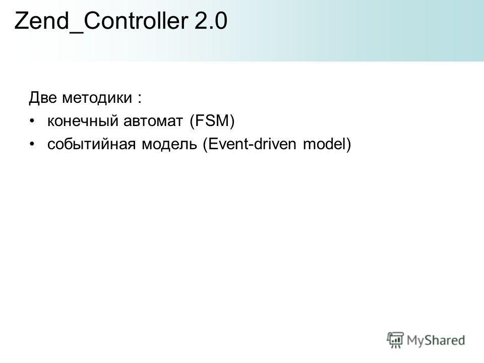 Две методики : конечный автомат (FSM) событийная модель (Event-driven model) Zend_Controller 2.0