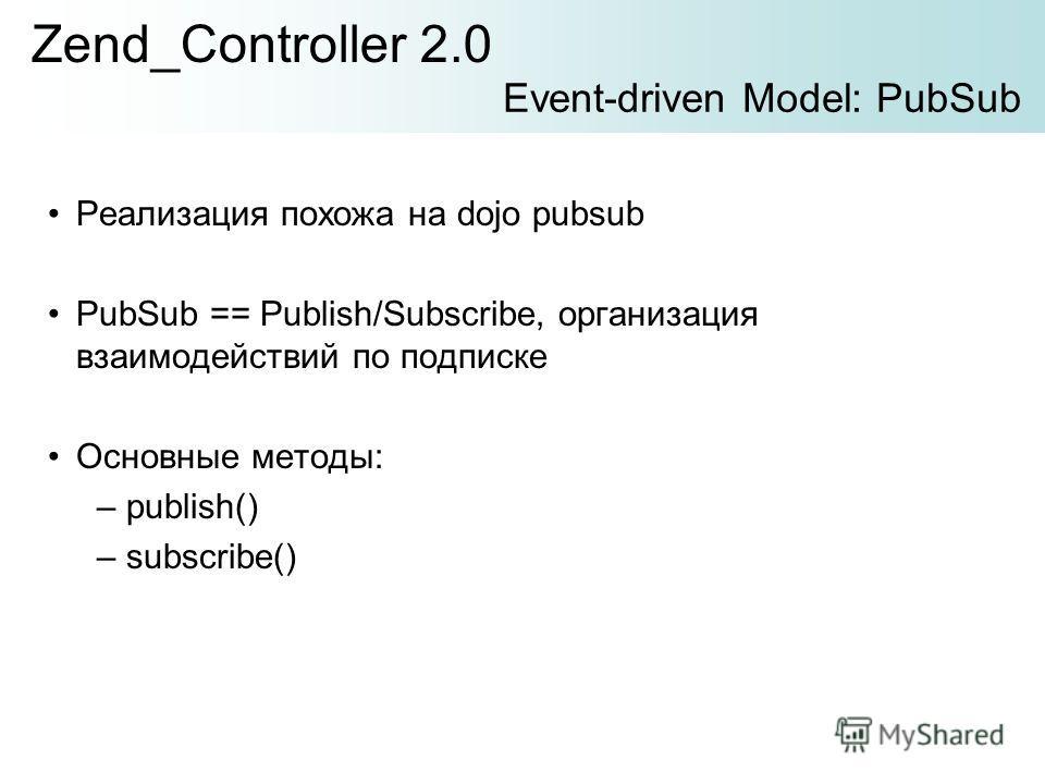 Реализация похожа на dojo pubsub PubSub == Publish/Subscribe, организация взаимодействий по подписке Основные методы: –publish() –subscribe() Zend_Controller 2.0 Event-driven Model: PubSub