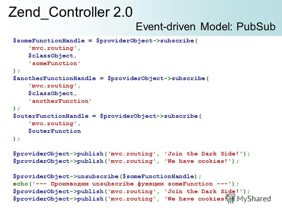Zend_Controller 2.0 Event-driven Model: PubSub $someFunctionHandle = $providerObject->subscribe( 'mvc.routing', $classObject, 'someFunction' ); $anotherFunctionHandle = $providerObject->subscribe( 'mvc.routing', $classObject, 'anotherFunction' ); $ou