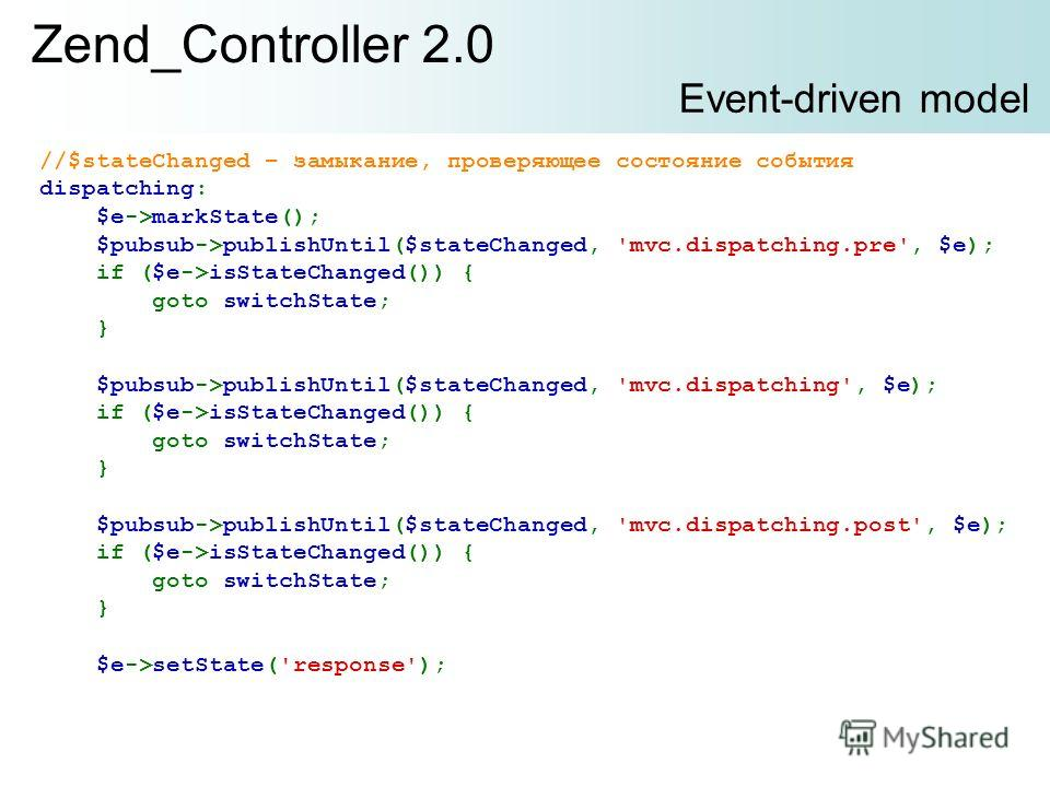 Zend_Controller 2.0 Event-driven model //$stateChanged – замыкание, проверяющее состояние события dispatching: $e->markState(); $pubsub->publishUntil($stateChanged, 'mvc.dispatching.pre', $e); if ($e->isStateChanged()) { goto switchState; } $pubsub->