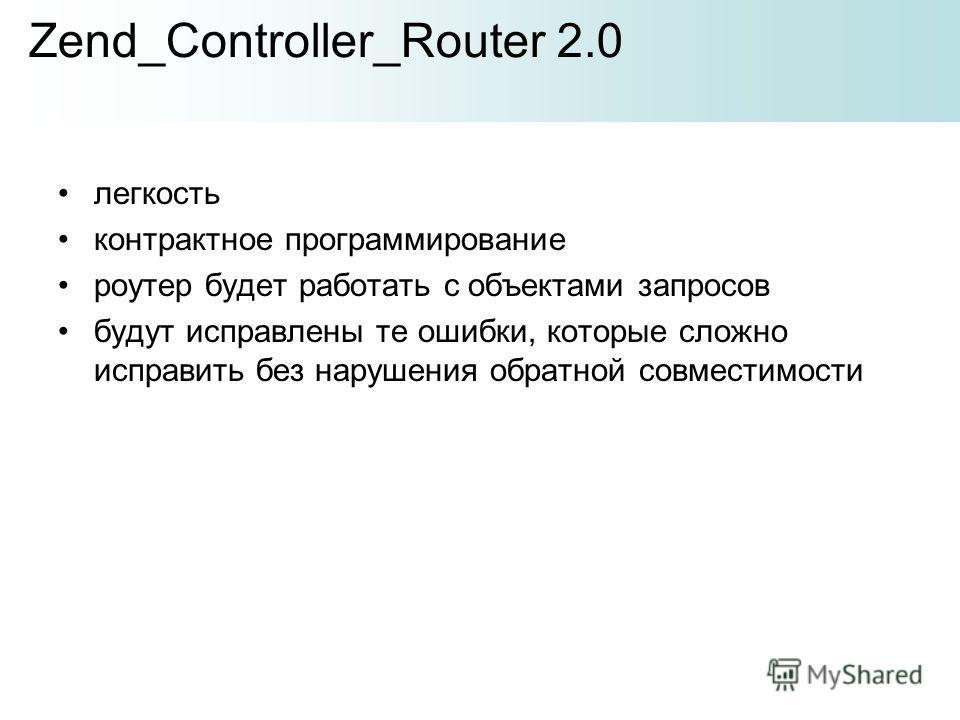 легкость контрактное программирование роутер будет работать с объектами запросов будут исправлены те ошибки, которые сложно исправить без нарушения обратной совместимости Zend_Controller_Router 2.0