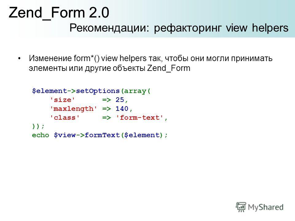 Изменение form*() view helpers так, чтобы они могли принимать элементы или другие объекты Zend_Form Zend_Form 2.0 Рекомендации: рефакторинг view helpers Zend_Form 2.0 $element->setOptions(array( 'size' => 25, 'maxlength' => 140, 'class' => 'form-text