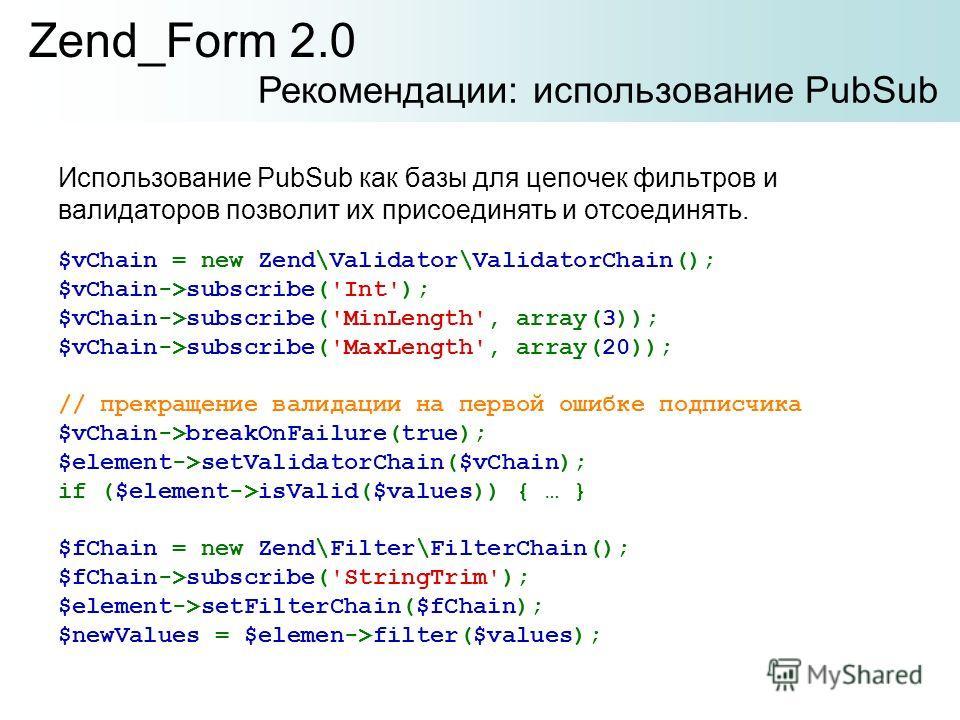 Использование PubSub как базы для цепочек фильтров и валидаторов позволит их присоединять и отсоединять. Zend_Form 2.0 Рекомендации: использование PubSub $vChain = new Zend\Validator\ValidatorChain(); $vChain->subscribe('Int'); $vChain->subscribe('Mi