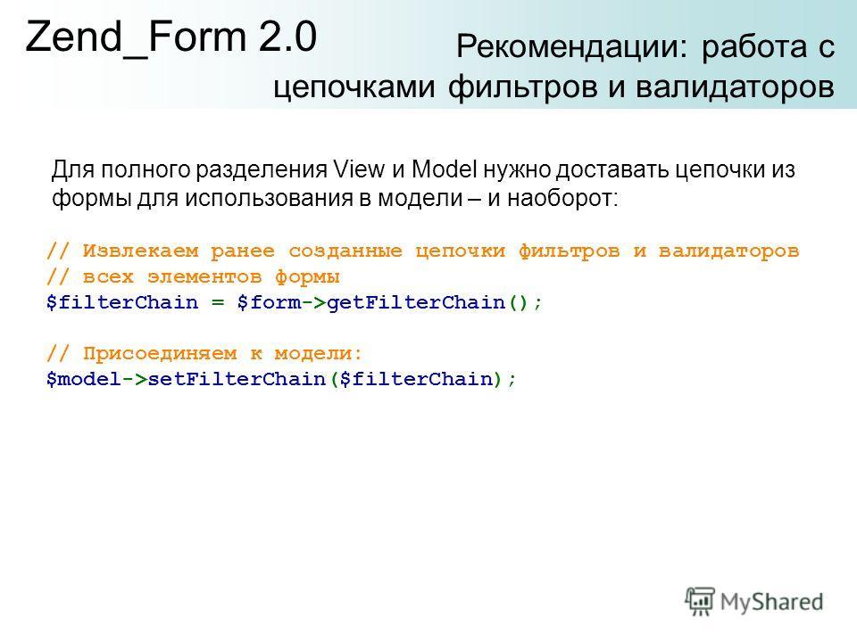 Для полного разделения View и Model нужно доставать цепочки из формы для использования в модели – и наоборот: Zend_Form 2.0 // Извлекаем ранее созданные цепочки фильтров и валидаторов // всех элементов формы $filterChain = $form->getFilterChain(); //