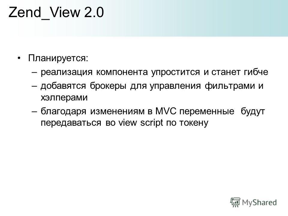 Планируется: –реализация компонента упростится и станет гибче –добавятся брокеры для управления фильтрами и хэлперами –благодаря изменениям в MVC переменные будут передаваться во view script по токену Zend_View 2.0