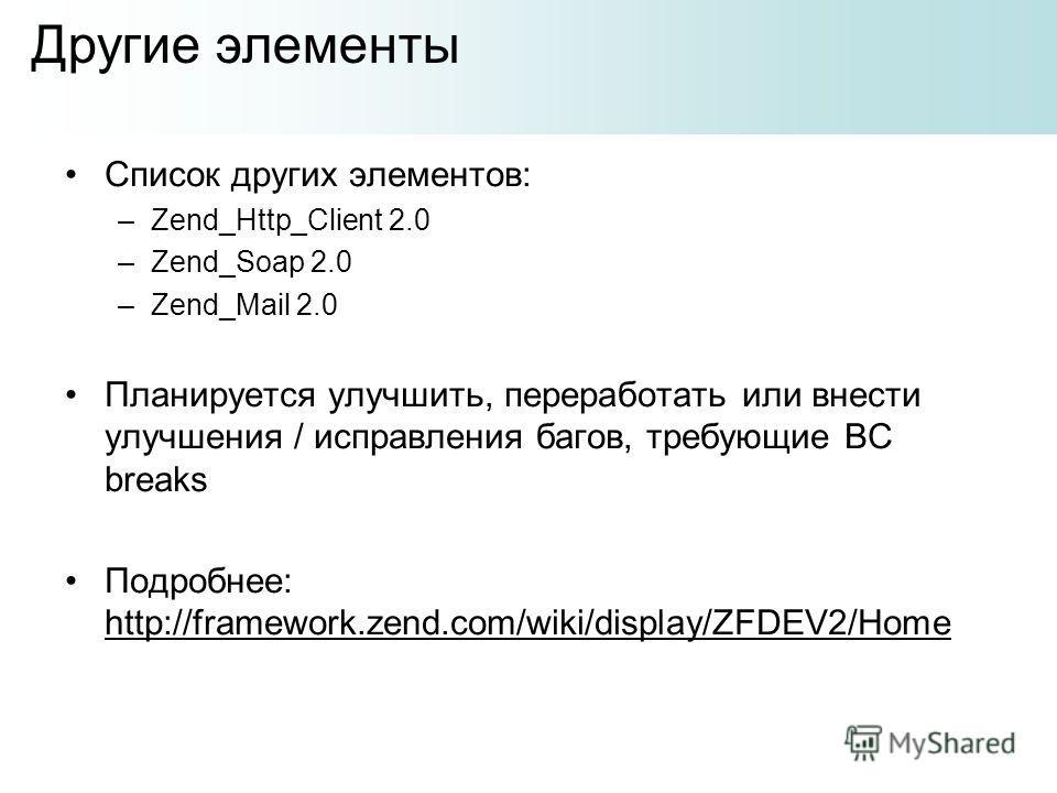 Список других элементов: –Zend_Http_Client 2.0 –Zend_Soap 2.0 –Zend_Mail 2.0 Планируется улучшить, переработать или внести улучшения / исправления багов, требующие BC breaks Подробнее: http://framework.zend.com/wiki/display/ZFDEV2/Home Другие элемент