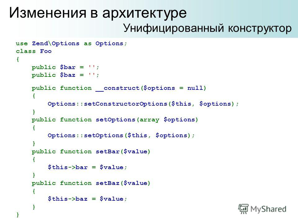 Изменения в архитектуре Унифицированный конструктор use Zend\Options as Options; class Foo { public $bar = ''; public $baz = ''; public function __construct($options = null) { Options::setConstructorOptions($this, $options); } public function setOpti