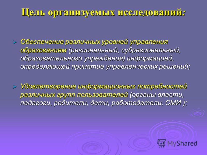 Цель организуемых исследований: Обеспечение различных уровней управления образованием (региональный, субрегиональный, образовательного учреждения) информацией, определяющей принятие управленческих решений; Обеспечение различных уровней управления обр