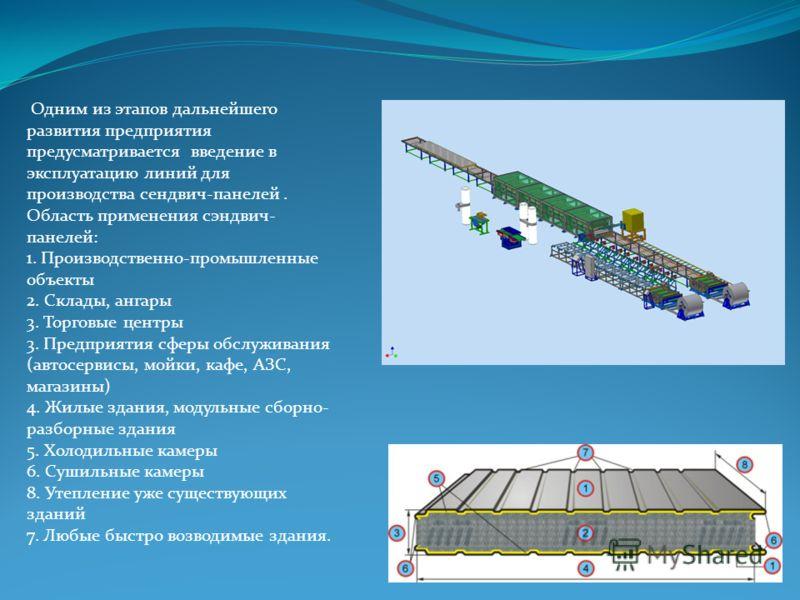 Одним из этапов дальнейшего развития предприятия предусматривается введение в эксплуатацию линий для производства сендвич-панелей. Область применения сэндвич- панелей: 1. Производственно-промышленные объекты 2. Склады, ангары 3. Торговые центры 3. Пр