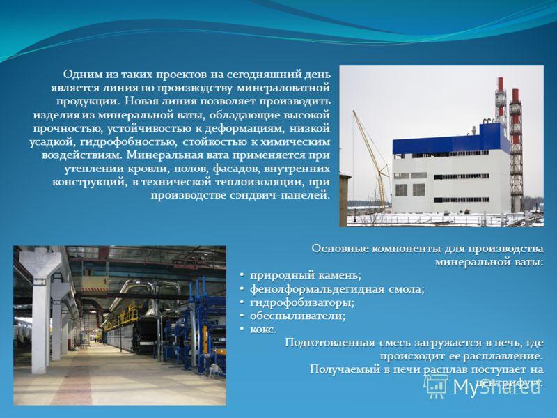 Одним из таких проектов на сегодняшний день является линия по производству минераловатной продукции. Новая линия позволяет производить изделия из минеральной ваты, обладающие высокой прочностью, устойчивостью к деформациям, низкой усадкой, гидрофобно