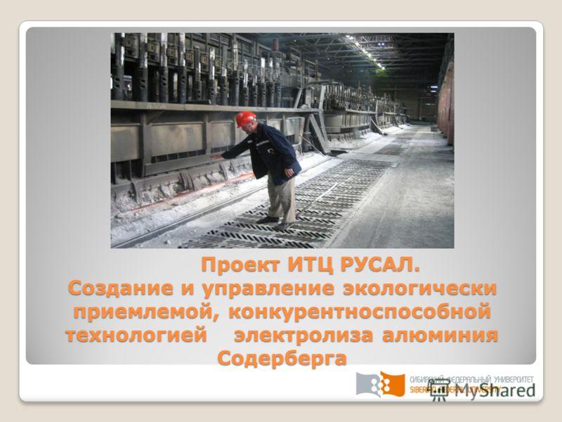 Проект ИТЦ РУСАЛ. Создание и управление экологически приемлемой, конкурентноспособной технологией электролиза алюминия Содерберга