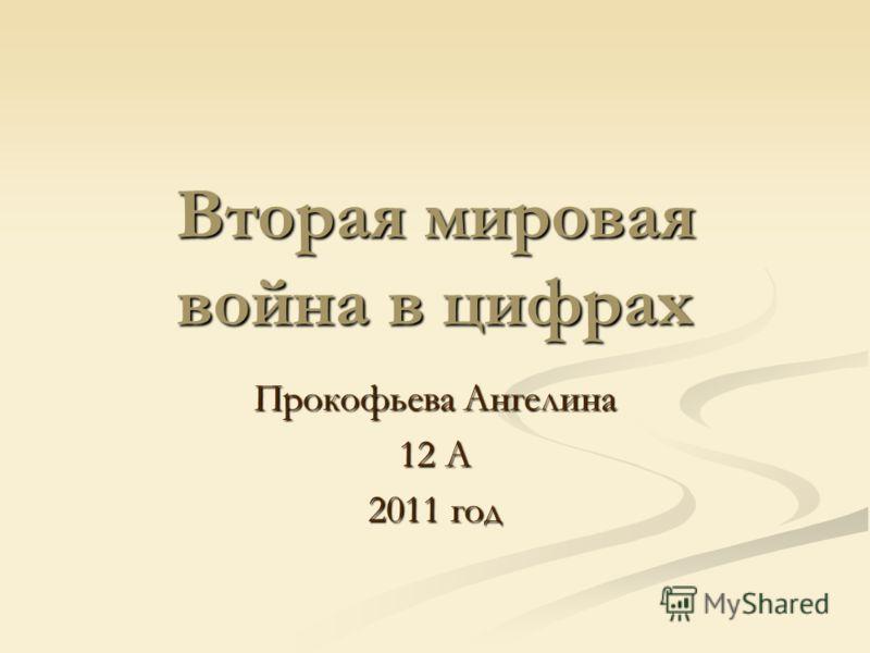 Вторая мировая война в цифрах Прокофьева Ангелина 12 А 2011 год