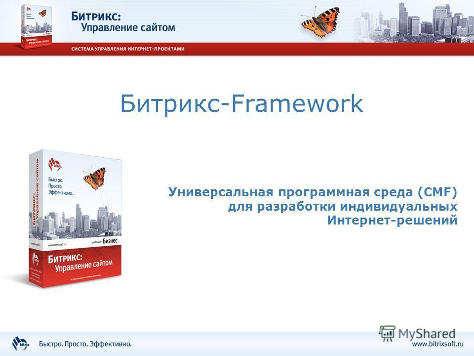 Битрикс-Framework Универсальная программная среда (CMF) для разработки индивидуальных Интернет-решений