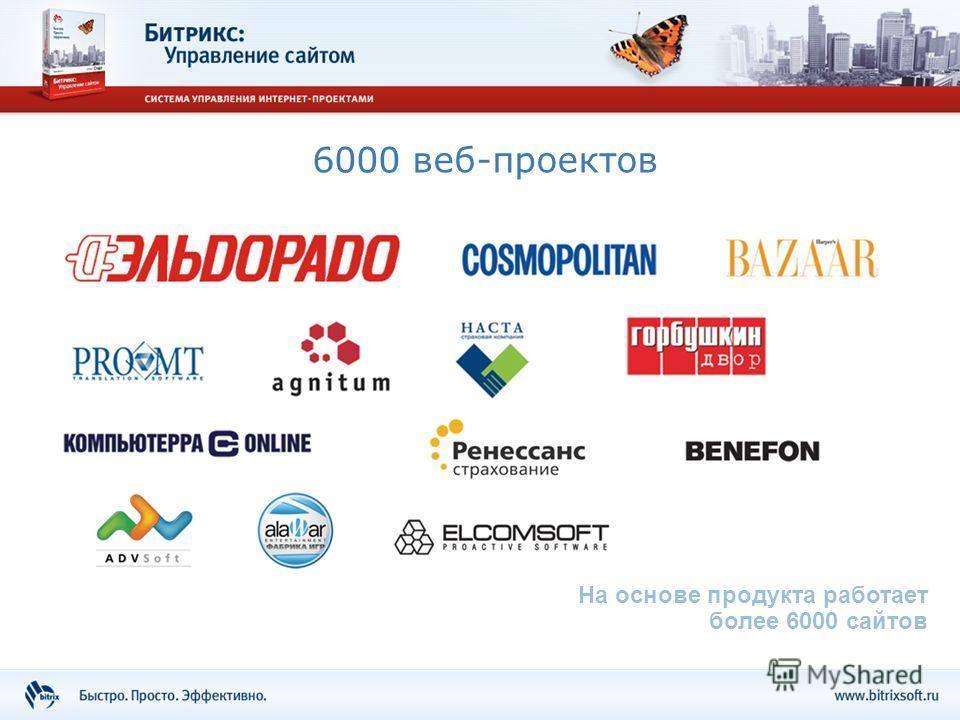 6000 веб-проектов На основе продукта работает более 6000 сайтов