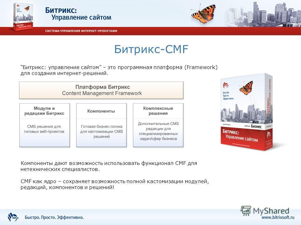 Битрикс-CMF Битрикс: управление сайтом – это программная платформа (Framework) для создания интернет-решений. Компоненты дают возможность использовать функционал CMF для нетехнических специалистов. CMF как ядро – сохраняет возможность полной кастомиз