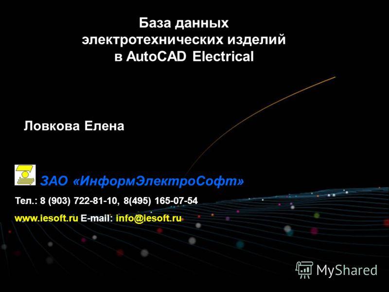 База данных электротехнических изделий в AutoCAD Electrical ЗАО «ИнформЭлектроСофт» Тел.: 8 (903) 722-81-10, 8(495) 165-07-54 www.iesoft.ru E-mail: info@iesoft.ru Ловкова Елена