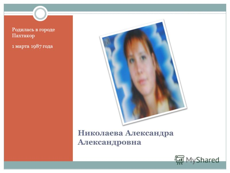Николаева Александра Александровна Родилась в городе Пахтакор 1 марта 1987 года