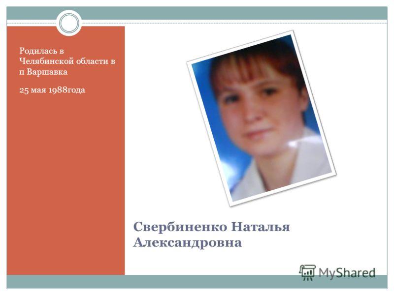 Свербиненко Наталья Александровна Родилась в Челябинской области в п Варшавка 25 мая 1988года