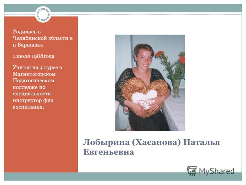 Лобырина (Хасанова) Наталья Евгеньевна Родилась в Челябинской области в п Варшавка 1 июля 1988года Учится на 4 курсе в Магнитогорском Педагогическом колледже по специальности инструктор физ воспитания.