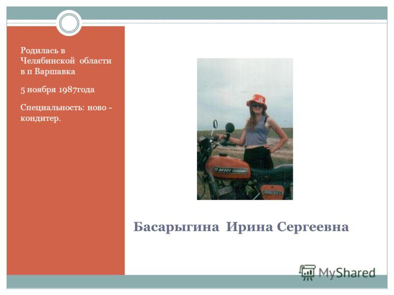 Басарыгина Ирина Сергеевна Родилась в Челябинской области в п Варшавка 5 ноября 1987года Специальность: ново - кондитер.