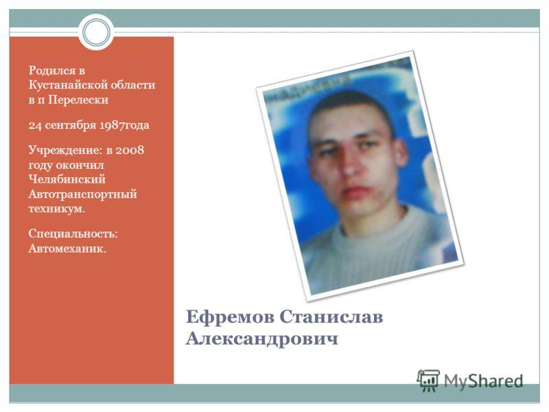 Ефремов Станислав Александрович Родился в Кустанайской области в п Перелески 24 сентября 1987года Учреждение: в 2008 году окончил Челябинский Автотранспортный техникум. Специальность: Автомеханик.