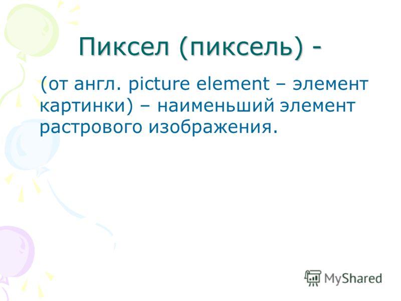Пиксел (пиксель) - (от англ. picture element – элемент картинки) – наименьший элемент растрового изображения.