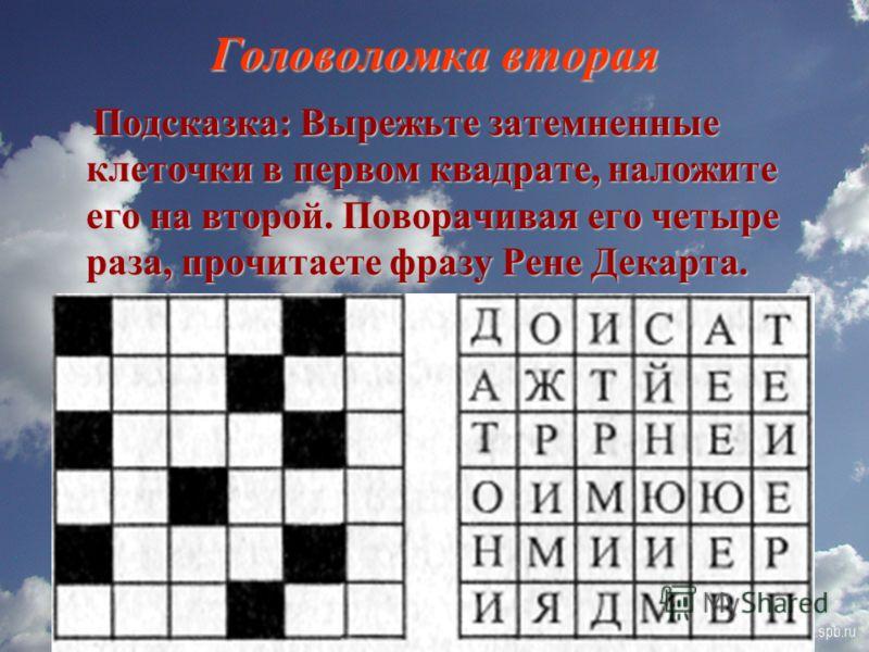 Головоломка вторая Подсказка: Вырежьте затемненные клеточки в первом квадрате, наложите его на второй. Поворачивая его четыре раза, прочитаете фразу Рене Декарта. Подсказка: Вырежьте затемненные клеточки в первом квадрате, наложите его на второй. Пов