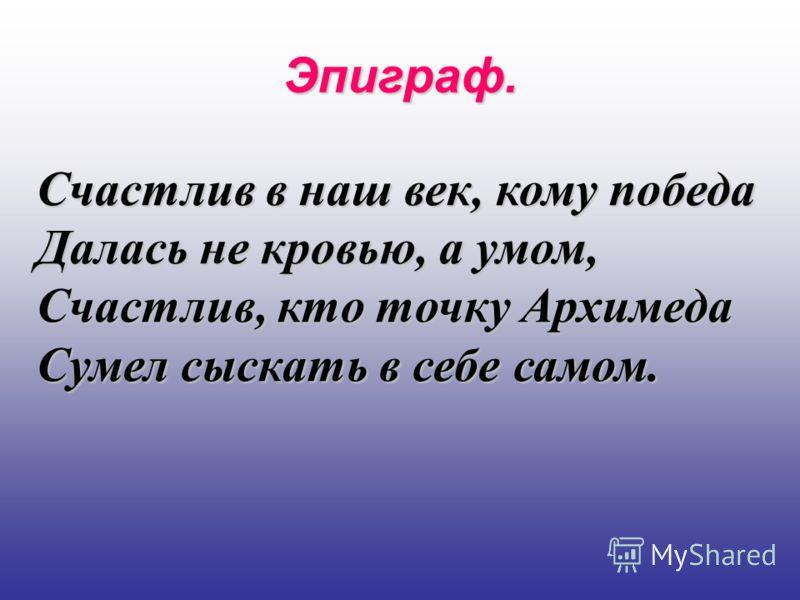 Эпиграф. Счастлив в наш век, кому победа Далась не кровью, а умом, Счастлив, кто точку Архимеда Сумел сыскать в себе самом.