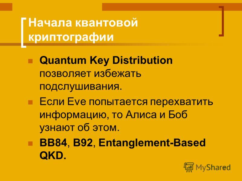15 Начала квантовой криптографии Quantum Key Distribution позволяет избежать подслушивания. Если Eve попытается перехватить информацию, то Алиса и Боб узнают об этом. BB84, B92, Entanglement-Based QKD.