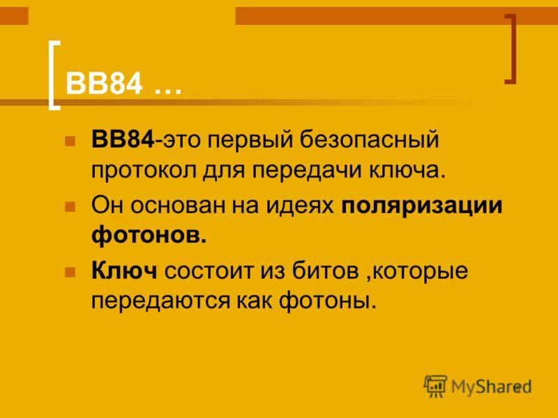 16 BB84 … BB84-это первый безопасный протокол для передачи ключа. Он основан на идеях поляризации фотонов. Ключ состоит из битов,которые передаются как фотоны.