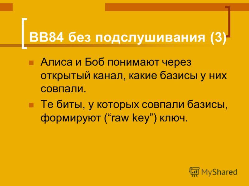 19 BB84 без подслушивания (3) Алиса и Боб понимают через открытый канал, какие базисы у них совпали. Те биты, у которых совпали базисы, формируют (raw key) ключ.