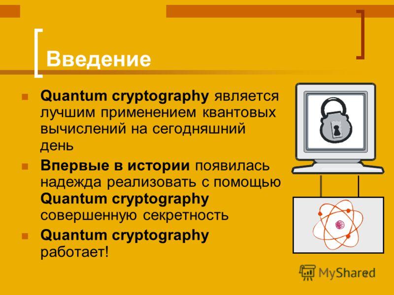3 Введение Quantum cryptography является лучшим применением квантовых вычислений на сегодняшний день Впервые в истории появилась надежда реализовать с помощью Quantum cryptography совершенную секретность Quantum cryptography работает!
