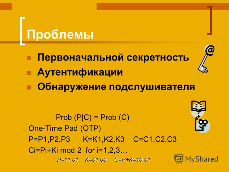 6 Проблемы Первоначальной секретность Аутентификации Обнаружение подслушивателя Prob (P|C) = Prob (C) One-Time Pad (OTP) P=P1,P2,P3 K=K1,K2,K3 C=C1,C2,C3 Ci=Pi+Ki mod 2 for i=1,2,3… P=11 01 K=01 00 C=P+K=10 01 P=11 01 K=01 00 C=P+K=10 01