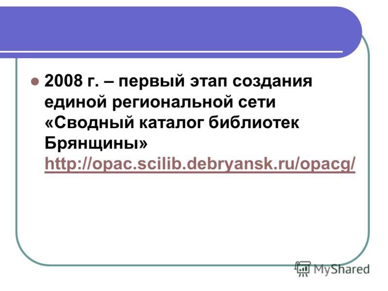 2008 г. – первый этап создания единой региональной сети «Сводный каталог библиотек Брянщины» http://opac.scilib.debryansk.ru/opacg/ http://opac.scilib.debryansk.ru/opacg/