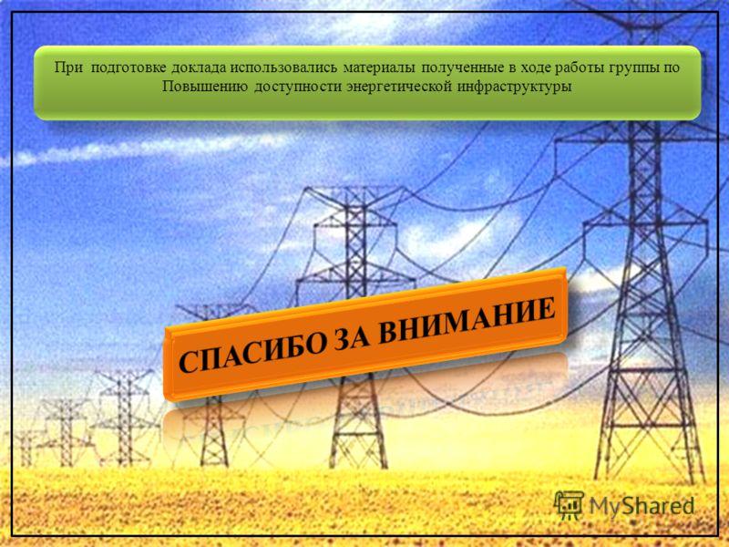 При подготовке доклада использовались материалы полученные в ходе работы группы по Повышению доступности энергетической инфраструктуры