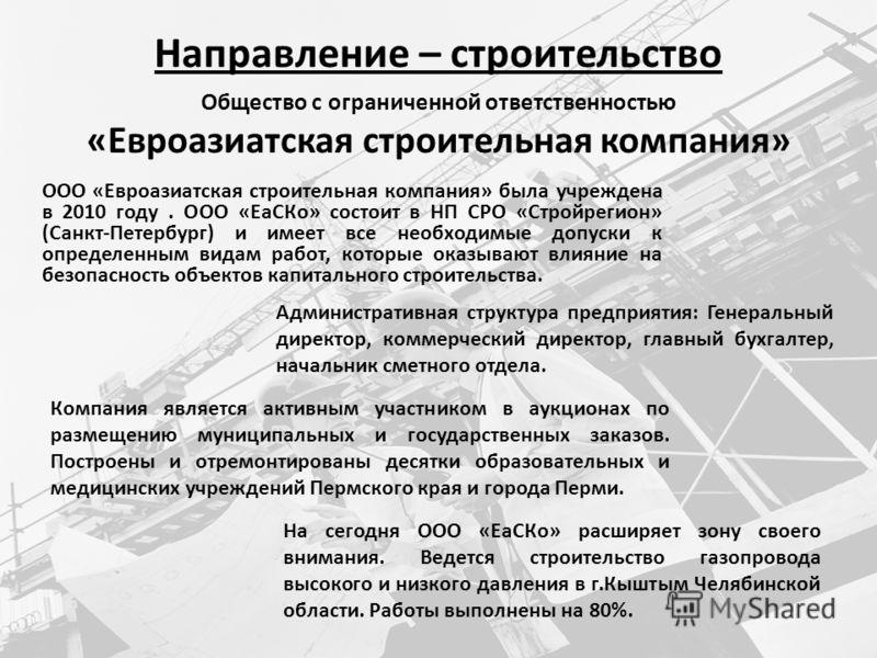 Направление – строительство ООО «Евроазиатская строительная компания» была учреждена в 2010 году. ООО «ЕаСКо» состоит в НП СРО «Стройрегион» (Санкт-Петербург) и имеет все необходимые допуски к определенным видам работ, которые оказывают влияние на бе