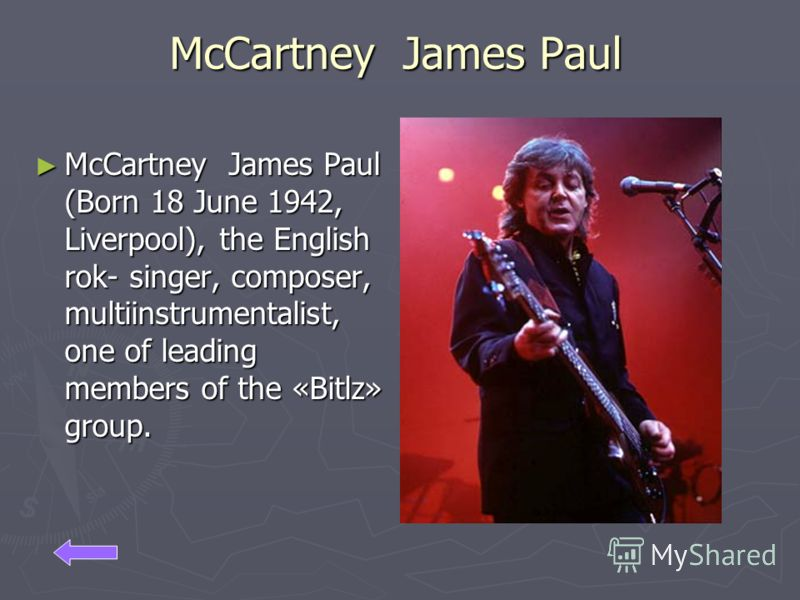 McCartney James Paul McCartney James Paul (Born 18 June 1942, Liverpool), the English rok- singer, composer, multiinstrumentalist, one of leading members of the «Bitlz» group.