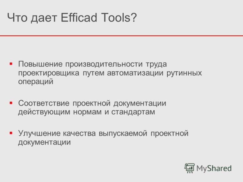 Что дает Efficad Tools? Повышение производительности труда проектировщика путем автоматизации рутинных операций Соответствие проектной документации действующим нормам и стандартам Улучшение качества выпускаемой проектной документации