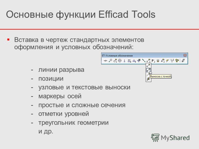 Основные функции Efficad Tools Вставка в чертеж стандартных элементов оформления и условных обозначений: -линии разрыва -позиции -узловые и текстовые выноски -маркеры осей -простые и сложные сечения -отметки уровней -треугольник геометрии и др.