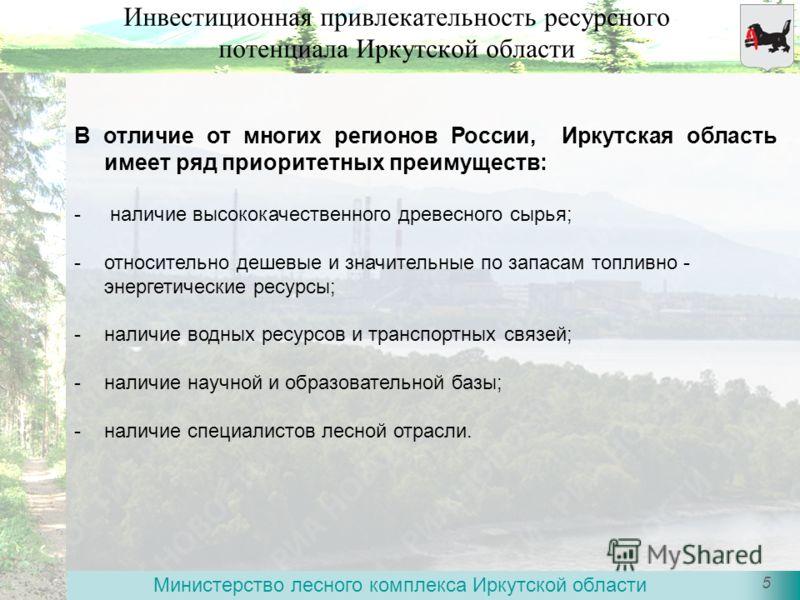 Министерство лесного комплекса Иркутской области 5 Инвестиционная привлекательность ресурсного потенциала Иркутской области В отличие от многих регионов России, Иркутская область имеет ряд приоритетных преимуществ: - наличие высококачественного древе
