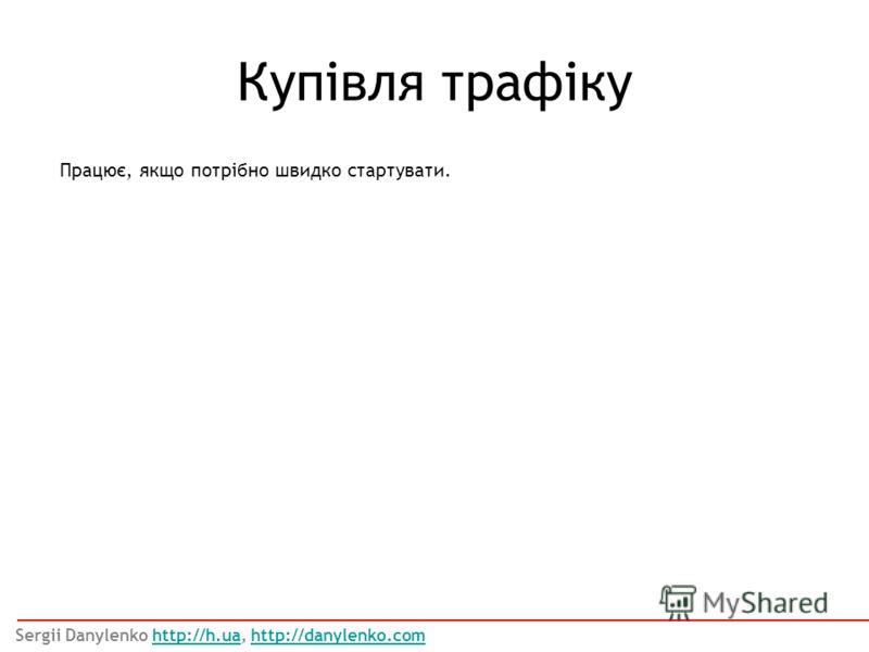 Працює, якщо потрібно швидко стартувати. Купівля трафіку Sergii Danylenko http://h.ua, http://danylenko.comhttp://h.uahttp://danylenko.com