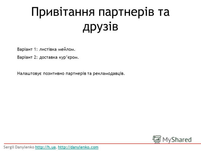 Привітання партнерів та друзів Варіант 1: листівка мейлом. Варіант 2: доставка курєром. Налаштовує позитивно партнерів та рекламодавців. Sergii Danylenko http://h.ua, http://danylenko.comhttp://h.uahttp://danylenko.com