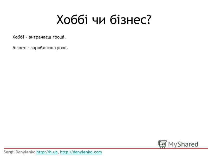 Хоббі – витрачаєш гроші. Бізнес – заробляєш гроші. Хоббі чи бізнес? Sergii Danylenko http://h.ua, http://danylenko.comhttp://h.uahttp://danylenko.com