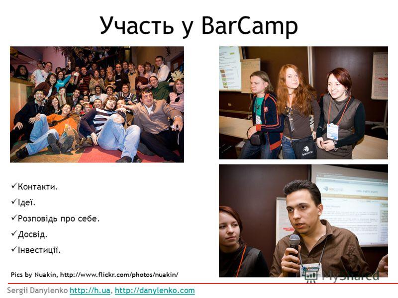 Участь у BarCamp Контакти. Ідеї. Розповідь про себе. Досвід. Інвестиції. Pics by Nuakin, http://www.flickr.com/photos/nuakin/ Sergii Danylenko http://h.ua, http://danylenko.comhttp://h.uahttp://danylenko.com