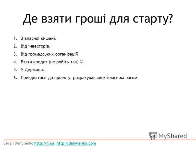 1.З власної кишені. 2.Від інвесторів. 3.Від громадських організацій. 4.Взяти кредит (не робіть так). 5.У Держави. 6.Приєднатися до проекту, розрахувавшись власним часом. Де взяти гроші для старту? Sergii Danylenko http://h.ua, http://danylenko.comhtt