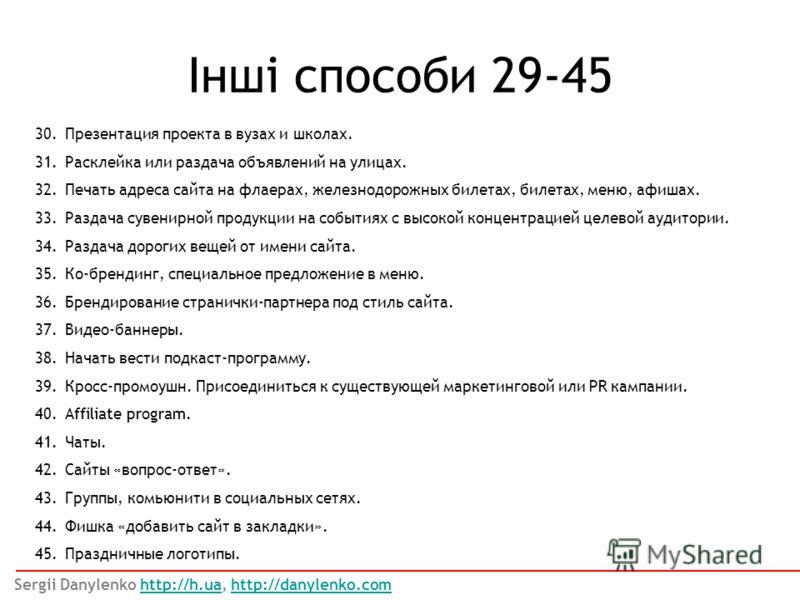 Інші способи 29-45 Sergii Danylenko http://h.ua, http://danylenko.comhttp://h.uahttp://danylenko.com 30.Презентация проекта в вузах и школах. 31.Расклейка или раздача объявлений на улицах. 32.Печать адреса сайта на флаерах, железнодорожных билетах, б
