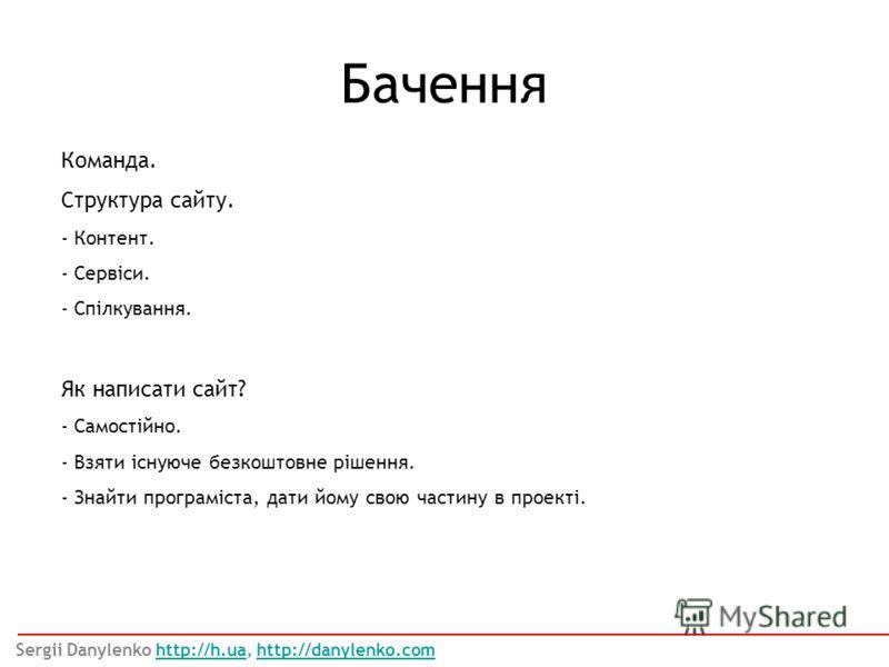 Команда. Структура сайту. - Контент. - Сервіси. - Спілкування. Бачення Sergii Danylenko http://h.ua, http://danylenko.comhttp://h.uahttp://danylenko.com Як написати сайт? - Самостійно. - Взяти існуюче безкоштовне рішення. - Знайти програміста, дати й